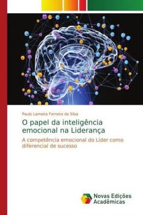 O papel da inteligência emocional na Liderança - A competência emocional do Líder como diferencial de sucesso - Lameira Ferreira da Silva, Paulo