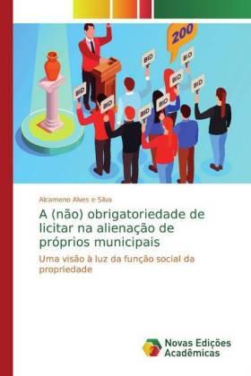 A (não) obrigatoriedade de licitar na alienação de próprios municipais - Uma visão à luz da função social da propriedade - Alves e Silva, Alcameno
