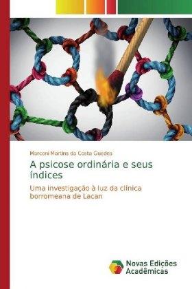 A psicose ordinária e seus índices - Uma investigação à luz da clínica borromeana de Lacan - Martins da Costa Guedes, Marconi