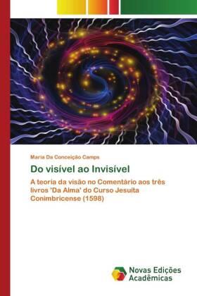 Do visível ao Invisível - A teoria da visão no Comentário aos três livros 'Da Alma' do Curso Jesuíta Conimbricense (1598) - Camps, Maria da Conceição