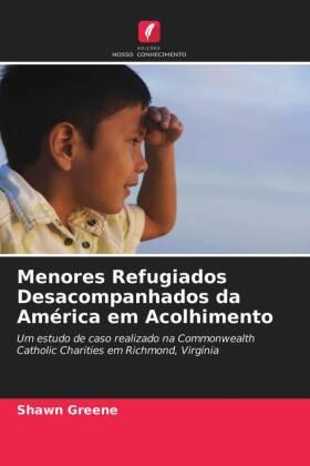 Menores Refugiados Desacompanhados da América em Acolhimento - Um estudo de caso realizado na Commonwealth Catholic Charities em Richmond, Virgínia - Greene, Shawn