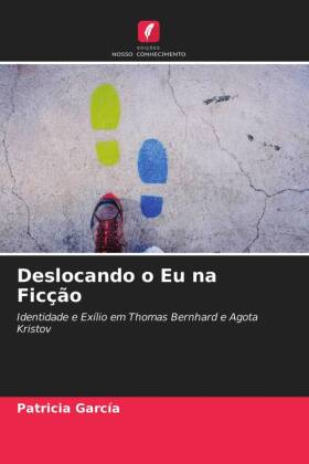 Deslocando o Eu na Ficção - Identidade e Exílio em Thomas Bernhard e Agota Kristov - García, Patricia